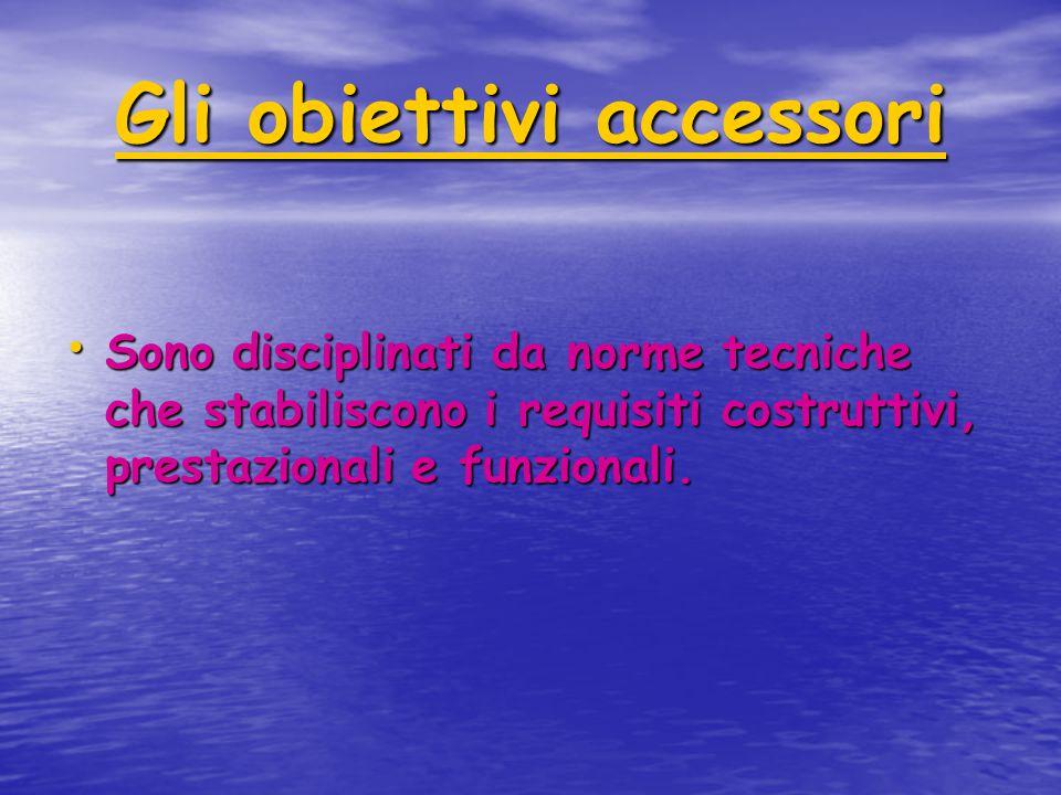 Gli obiettivi accessori Sono disciplinati da norme tecniche che stabiliscono i requisiti costruttivi, prestazionali e funzionali. Sono disciplinati da