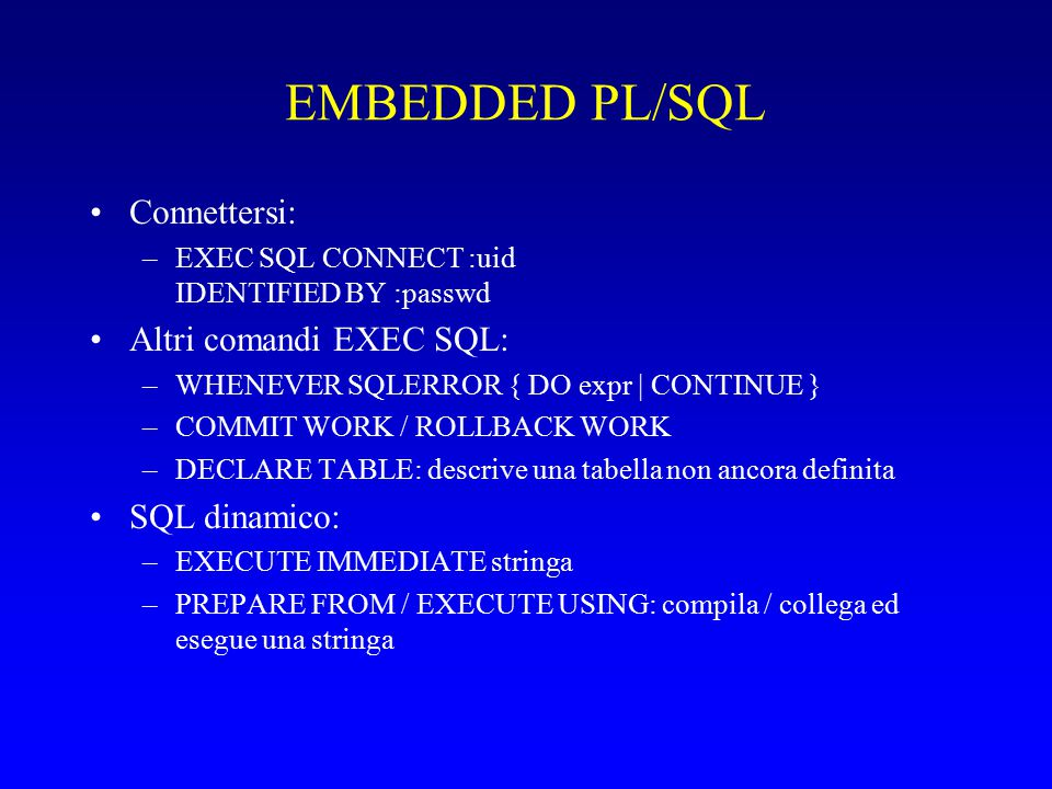 EMBEDDED PL/SQL Connettersi: –EXEC SQL CONNECT :uid IDENTIFIED BY :passwd Altri comandi EXEC SQL: –WHENEVER SQLERROR { DO expr | CONTINUE } –COMMIT WORK / ROLLBACK WORK –DECLARE TABLE: descrive una tabella non ancora definita SQL dinamico: –EXECUTE IMMEDIATE stringa –PREPARE FROM / EXECUTE USING: compila / collega ed esegue una stringa