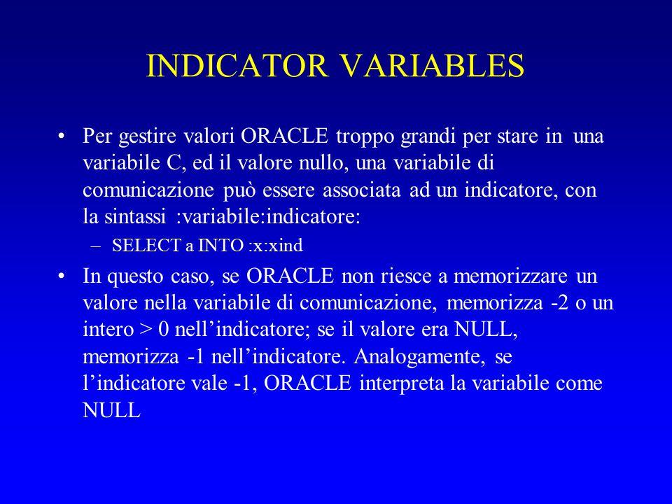 INDICATOR VARIABLES Per gestire valori ORACLE troppo grandi per stare in una variabile C, ed il valore nullo, una variabile di comunicazione può essere associata ad un indicatore, con la sintassi :variabile:indicatore: –SELECT a INTO :x:xind In questo caso, se ORACLE non riesce a memorizzare un valore nella variabile di comunicazione, memorizza -2 o un intero > 0 nell'indicatore; se il valore era NULL, memorizza -1 nell'indicatore.