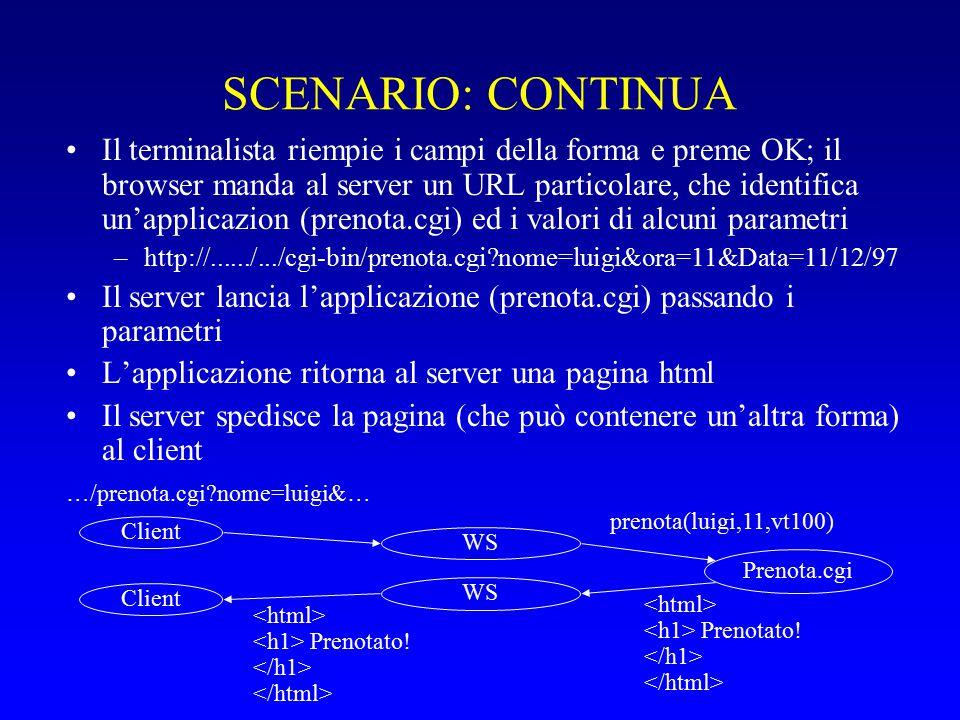 SCENARIO: CONTINUA Il terminalista riempie i campi della forma e preme OK; il browser manda al server un URL particolare, che identifica un'applicazion (prenota.cgi) ed i valori di alcuni parametri –http://....../.../cgi-bin/prenota.cgi nome=luigi&ora=11&Data=11/12/97 Il server lancia l'applicazione (prenota.cgi) passando i parametri L'applicazione ritorna al server una pagina html Il server spedisce la pagina (che può contenere un'altra forma) al client …/prenota.cgi nome=luigi&… Prenota.cgi prenota(luigi,11,vt100) Prenotato.