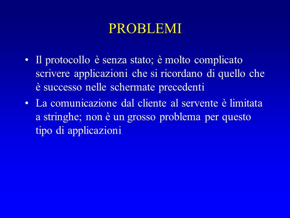 PROBLEMI Il protocollo è senza stato; è molto complicato scrivere applicazioni che si ricordano di quello che è successo nelle schermate precedenti La comunicazione dal cliente al servente è limitata a stringhe; non è un grosso problema per questo tipo di applicazioni