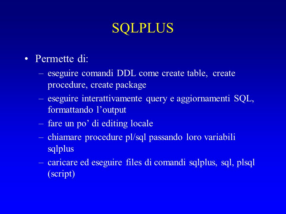 SQLPLUS Permette di: –eseguire comandi DDL come create table, create procedure, create package –eseguire interattivamente query e aggiornamenti SQL, f