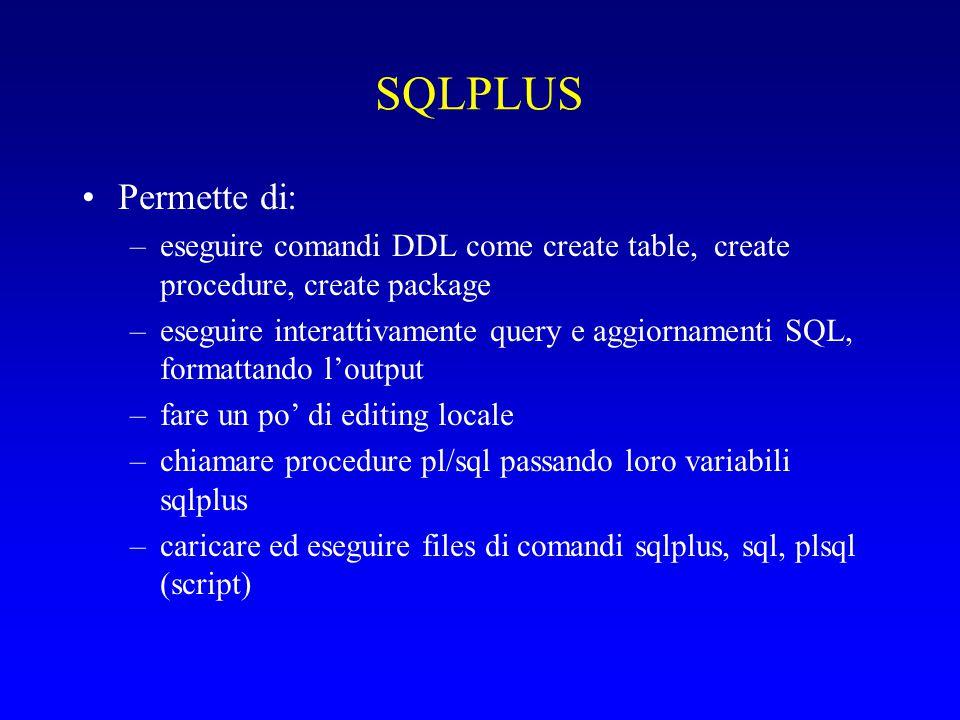 SQLPLUS Permette di: –eseguire comandi DDL come create table, create procedure, create package –eseguire interattivamente query e aggiornamenti SQL, formattando l'output –fare un po' di editing locale –chiamare procedure pl/sql passando loro variabili sqlplus –caricare ed eseguire files di comandi sqlplus, sql, plsql (script)