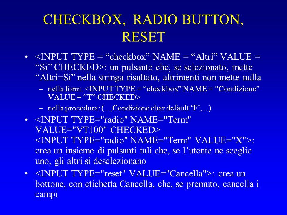 CHECKBOX, RADIO BUTTON, RESET : un pulsante che, se selezionato, mette Altri=Si nella stringa risultato, altrimenti non mette nulla –nella form: –nella procedura: (...,Condizione char default 'F',...) : crea un insieme di pulsanti tali che, se l'utente ne sceglie uno, gli altri si deselezionano : crea un bottone, con etichetta Cancella, che, se premuto, cancella i campi