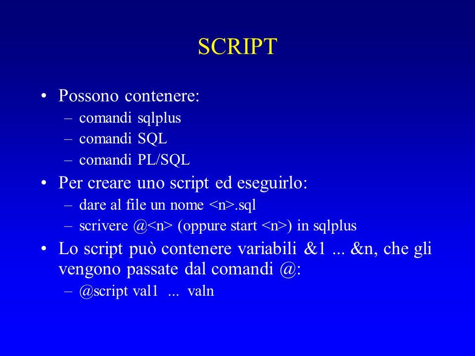 SCRIPT Possono contenere: –comandi sqlplus –comandi SQL –comandi PL/SQL Per creare uno script ed eseguirlo: –dare al file un nome.sql –scrivere @ (oppure start ) in sqlplus Lo script può contenere variabili &1...