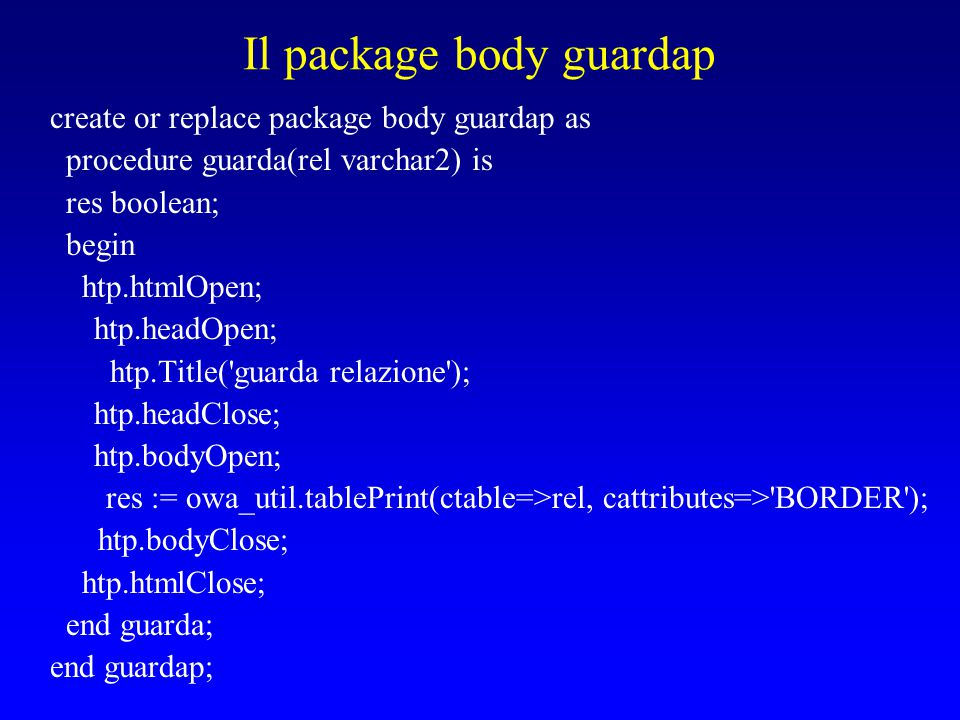 Il package body guardap create or replace package body guardap as procedure guarda(rel varchar2) is res boolean; begin htp.htmlOpen; htp.headOpen; htp.Title( guarda relazione ); htp.headClose; htp.bodyOpen; res := owa_util.tablePrint(ctable=>rel, cattributes=> BORDER ); htp.bodyClose; htp.htmlClose; end guarda; end guardap;