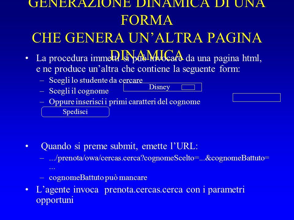 GENERAZIONE DINAMICA DI UNA FORMA CHE GENERA UN'ALTRA PAGINA DINAMICA La procedura immetti si può invocare da una pagina html, e ne produce un'altra che contiene la seguente form: –Scegli lo studente da cercare –Scegli il cognome –Oppure inserisci i primi caratteri del cognome Quando si preme submit, emette l'URL: –.../prenota/owa/cercas.cerca cognomeScelto=...&cognomeBattuto=...