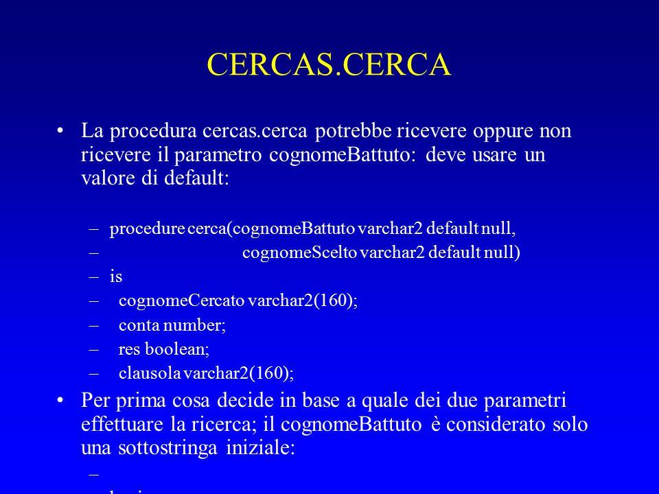 CERCAS.CERCA La procedura cercas.cerca potrebbe ricevere oppure non ricevere il parametro cognomeBattuto: deve usare un valore di default: –procedure cerca(cognomeBattuto varchar2 default null, – cognomeScelto varchar2 default null) –is – cognomeCercato varchar2(160); – conta number; – res boolean; – clausola varchar2(160); Per prima cosa decide in base a quale dei due parametri effettuare la ricerca; il cognomeBattuto è considerato solo una sottostringa iniziale: – –begin – if cognomeBattuto is not null – then cognomeCercato := cognomeBattuto || % ; – else cognomeCercato := cognomeScelto; – end if;