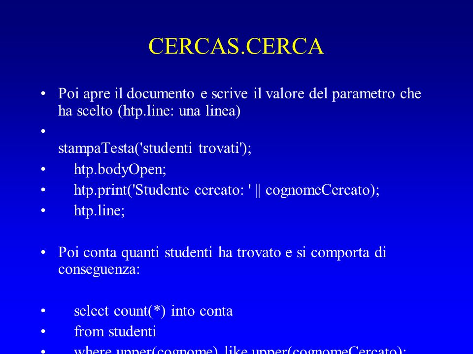 CERCAS.CERCA Poi apre il documento e scrive il valore del parametro che ha scelto (htp.line: una linea) stampaTesta( studenti trovati ); htp.bodyOpen; htp.print( Studente cercato: || cognomeCercato); htp.line; Poi conta quanti studenti ha trovato e si comporta di conseguenza: select count(*) into conta from studenti where upper(cognome) like upper(cognomeCercato); if conta = 0 then stampaNonTrovato(cognomeCercato); elsif conta = 1 then stampaTrovato(cognomeCercato); else stampaTrovati(cognomeCercato); end if; Le funzioni stampaNonTrovato / Trovato / Trovati visualizzano i risultati