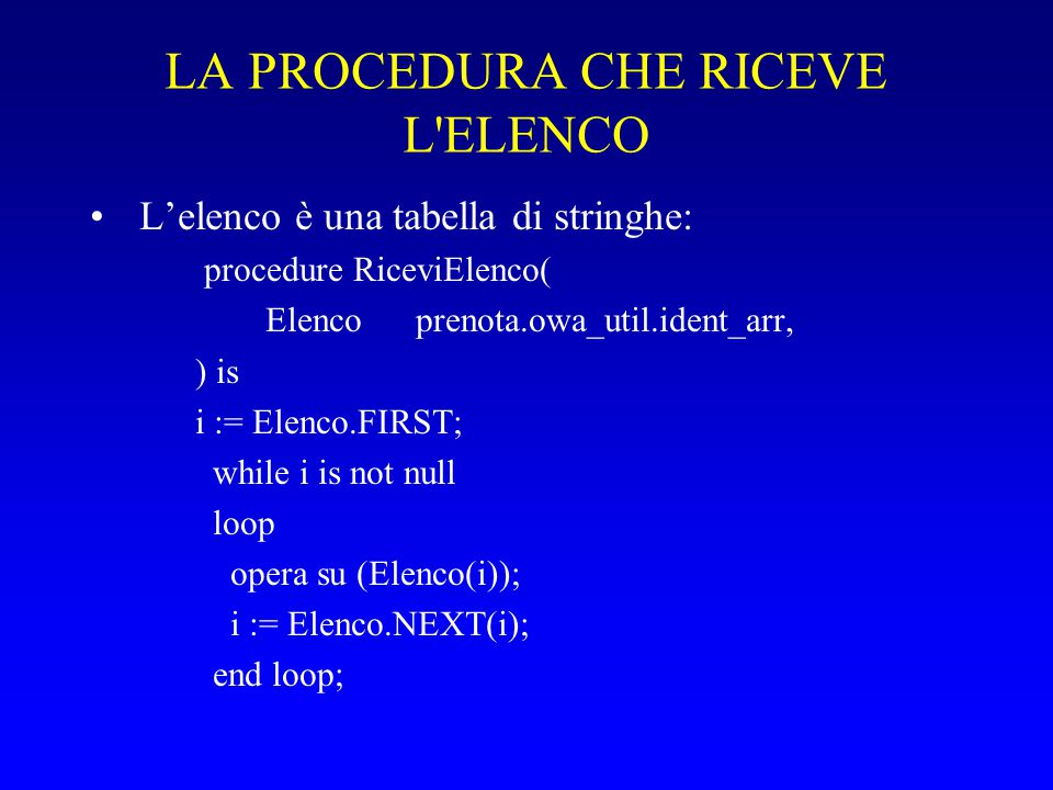 LA PROCEDURA CHE RICEVE L ELENCO L'elenco è una tabella di stringhe: procedure RiceviElenco( Elenco prenota.owa_util.ident_arr, ) is i := Elenco.FIRST; while i is not null loop opera su (Elenco(i)); i := Elenco.NEXT(i); end loop;