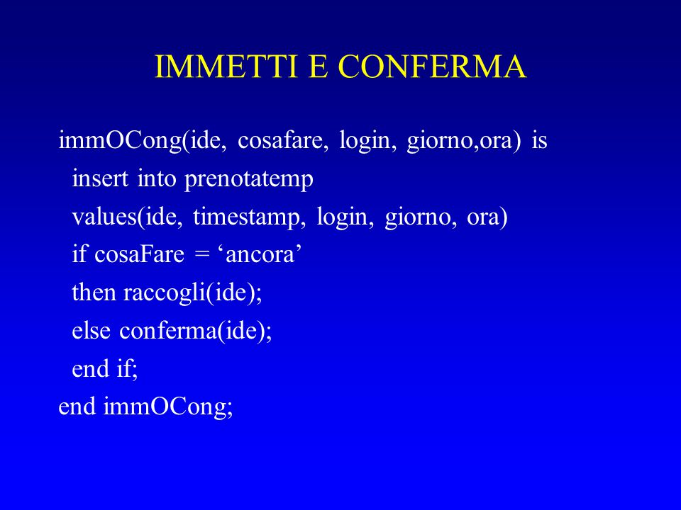 IMMETTI E CONFERMA immOCong(ide, cosafare, login, giorno,ora) is insert into prenotatemp values(ide, timestamp, login, giorno, ora) if cosaFare = 'ancora' then raccogli(ide); else conferma(ide); end if; end immOCong;