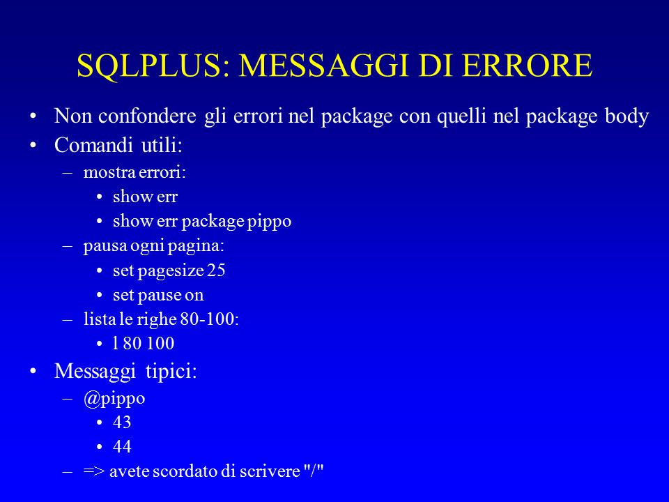 SQLPLUS: MESSAGGI DI ERRORE Non confondere gli errori nel package con quelli nel package body Comandi utili: –mostra errori: show err show err package pippo –pausa ogni pagina: set pagesize 25 set pause on –lista le righe 80-100: l 80 100 Messaggi tipici: –@pippo 43 44 –=> avete scordato di scrivere /