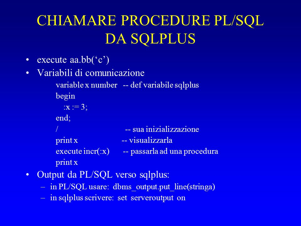 CHIAMARE PROCEDURE PL/SQL DA SQLPLUS execute aa.bb('c') Variabili di comunicazione variable x number -- def variabile sqlplus begin :x := 3; end; / -- sua inizializzazione print x -- visualizzarla execute incr(:x) -- passarla ad una procedura print x Output da PL/SQL verso sqlplus: –in PL/SQL usare: dbms_output.put_line(stringa) –in sqlplus scrivere: set serveroutput on