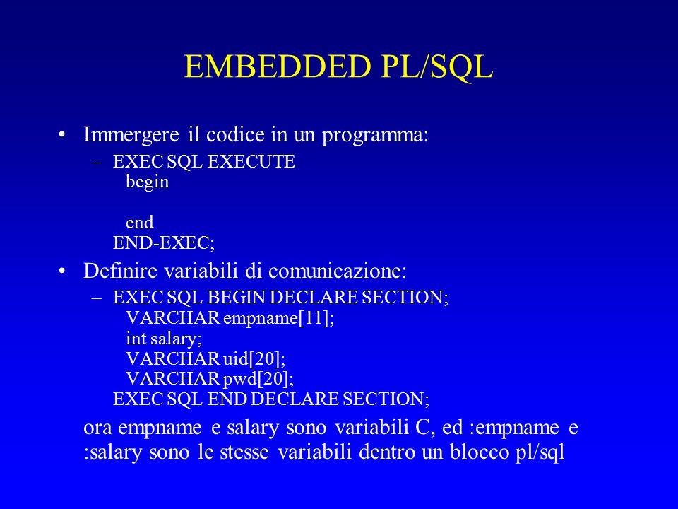 EMBEDDED PL/SQL Immergere il codice in un programma: –EXEC SQL EXECUTE begin end END-EXEC; Definire variabili di comunicazione: –EXEC SQL BEGIN DECLARE SECTION; VARCHAR empname[11]; int salary; VARCHAR uid[20]; VARCHAR pwd[20]; EXEC SQL END DECLARE SECTION; ora empname e salary sono variabili C, ed :empname e :salary sono le stesse variabili dentro un blocco pl/sql