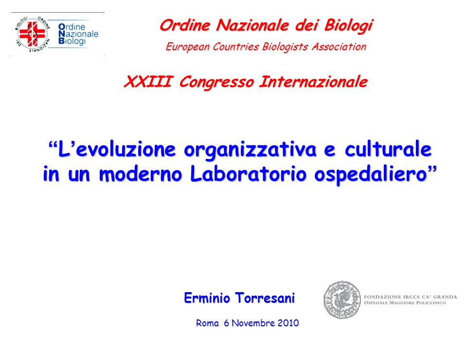 """""""L'evoluzione organizzativa e culturale in un moderno Laboratorio ospedaliero"""" Roma 6 Novembre 2010 Erminio Torresani Ordine Nazionale dei Biologi Eur"""