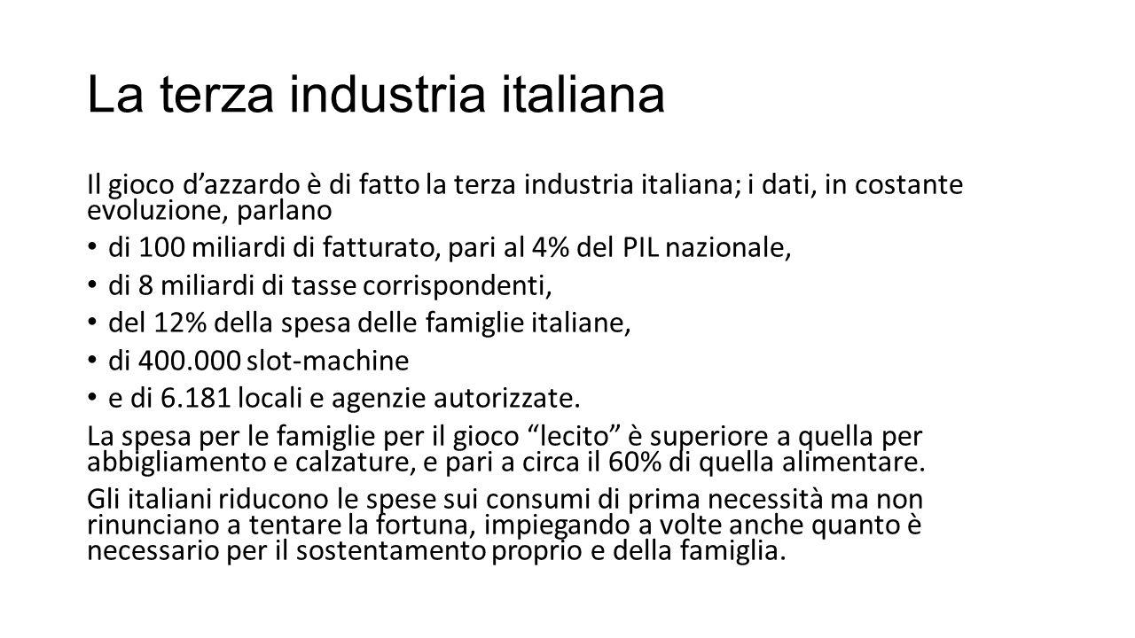 La terza industria italiana Il gioco d'azzardo è di fatto la terza industria italiana; i dati, in costante evoluzione, parlano di 100 miliardi di fatt