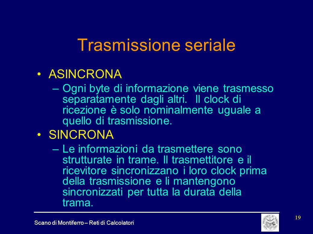 Scano di Montiferro – Reti di Calcolatori 19 Trasmissione seriale ASINCRONA –Ogni byte di informazione viene trasmesso separatamente dagli altri. Il c