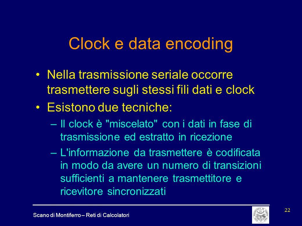Scano di Montiferro – Reti di Calcolatori 22 Clock e data encoding Nella trasmissione seriale occorre trasmettere sugli stessi fili dati e clock Esist