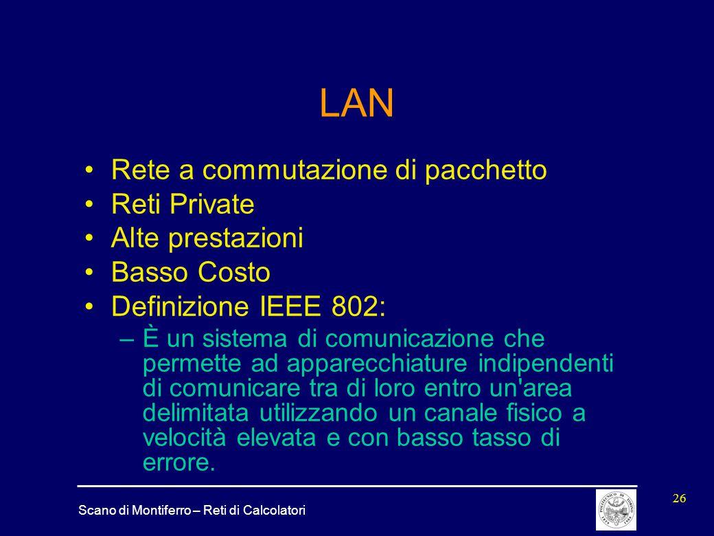 Scano di Montiferro – Reti di Calcolatori 26 LAN Rete a commutazione di pacchetto Reti Private Alte prestazioni Basso Costo Definizione IEEE 802: –È u