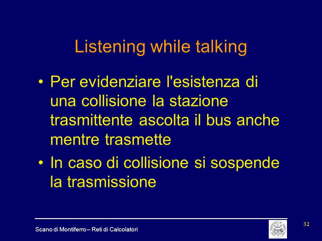 Scano di Montiferro – Reti di Calcolatori 32 Listening while talking Per evidenziare l'esistenza di una collisione la stazione trasmittente ascolta il