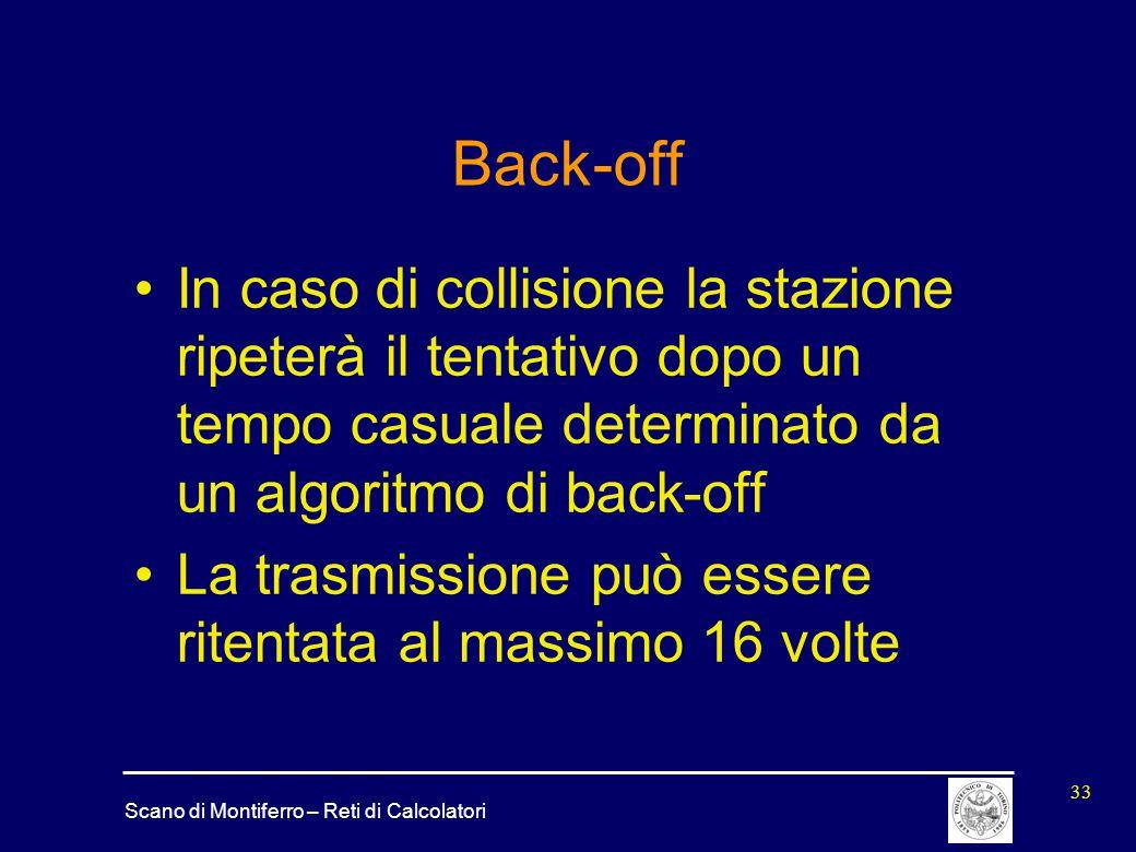 Scano di Montiferro – Reti di Calcolatori 33 Back-off In caso di collisione la stazione ripeterà il tentativo dopo un tempo casuale determinato da un