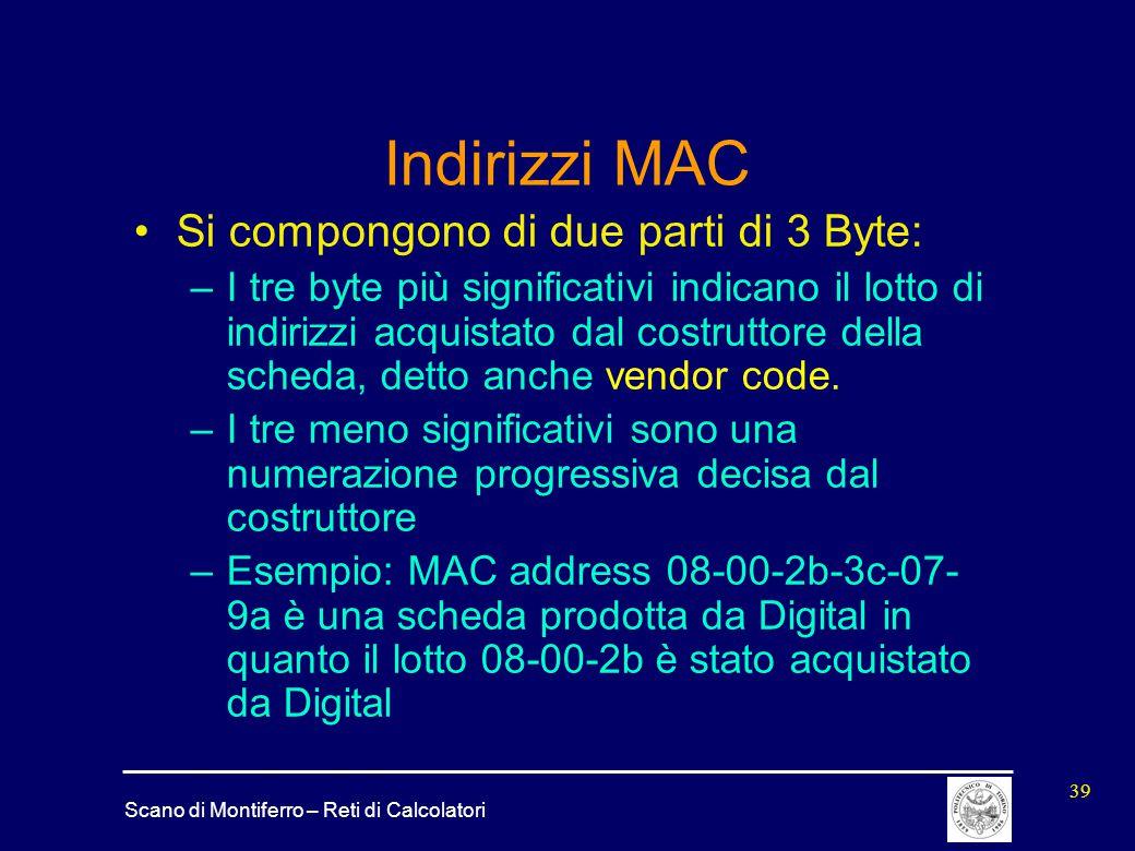 Scano di Montiferro – Reti di Calcolatori 39 Indirizzi MAC Si compongono di due parti di 3 Byte: –I tre byte più significativi indicano il lotto di in