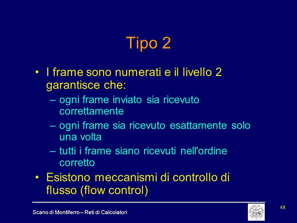 Scano di Montiferro – Reti di Calcolatori 48 Tipo 2 I frame sono numerati e il livello 2 garantisce che: –ogni frame inviato sia ricevuto correttament