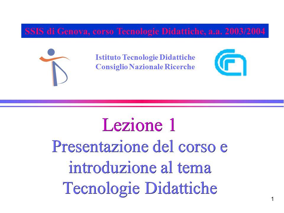 1 Lezione 1 Presentazione del corso e introduzione al tema Tecnologie Didattiche Istituto Tecnologie Didattiche Consiglio Nazionale Ricerche SSIS di Genova, corso Tecnologie Didattiche, a.a.