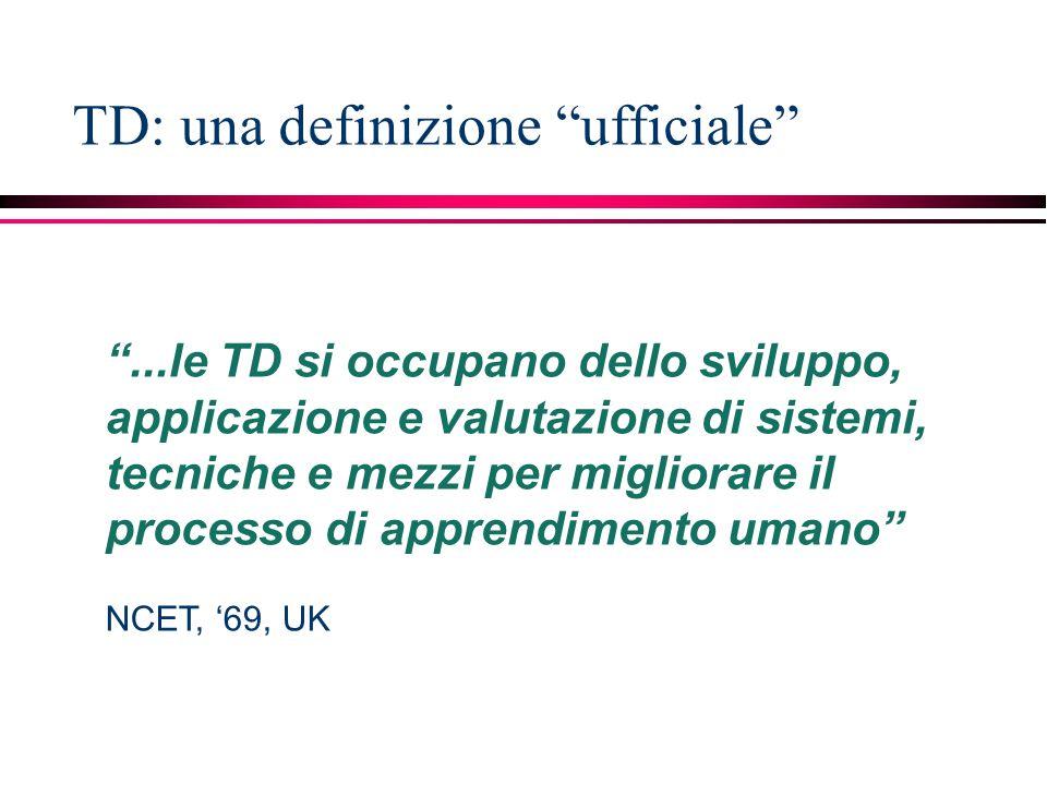 TD: una definizione ufficiale ...le TD si occupano dello sviluppo, applicazione e valutazione di sistemi, tecniche e mezzi per migliorare il processo di apprendimento umano NCET, '69, UK