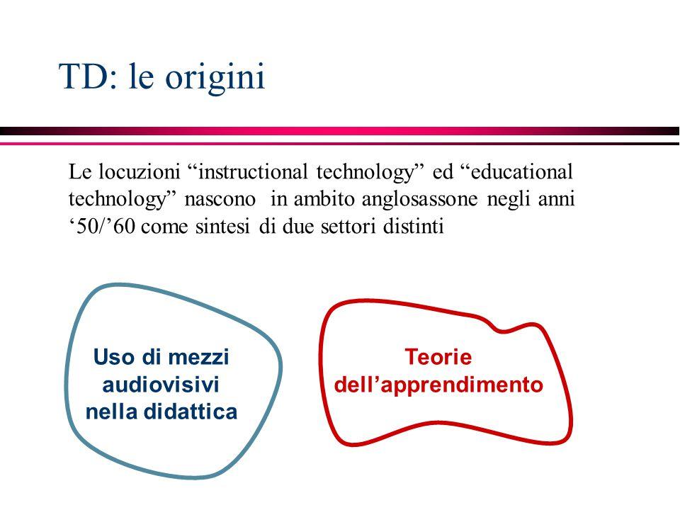 TD: le origini Le locuzioni instructional technology ed educational technology nascono in ambito anglosassone negli anni '50/'60 come sintesi di due settori distinti Uso di mezzi audiovisivi nella didattica Teorie dell'apprendimento