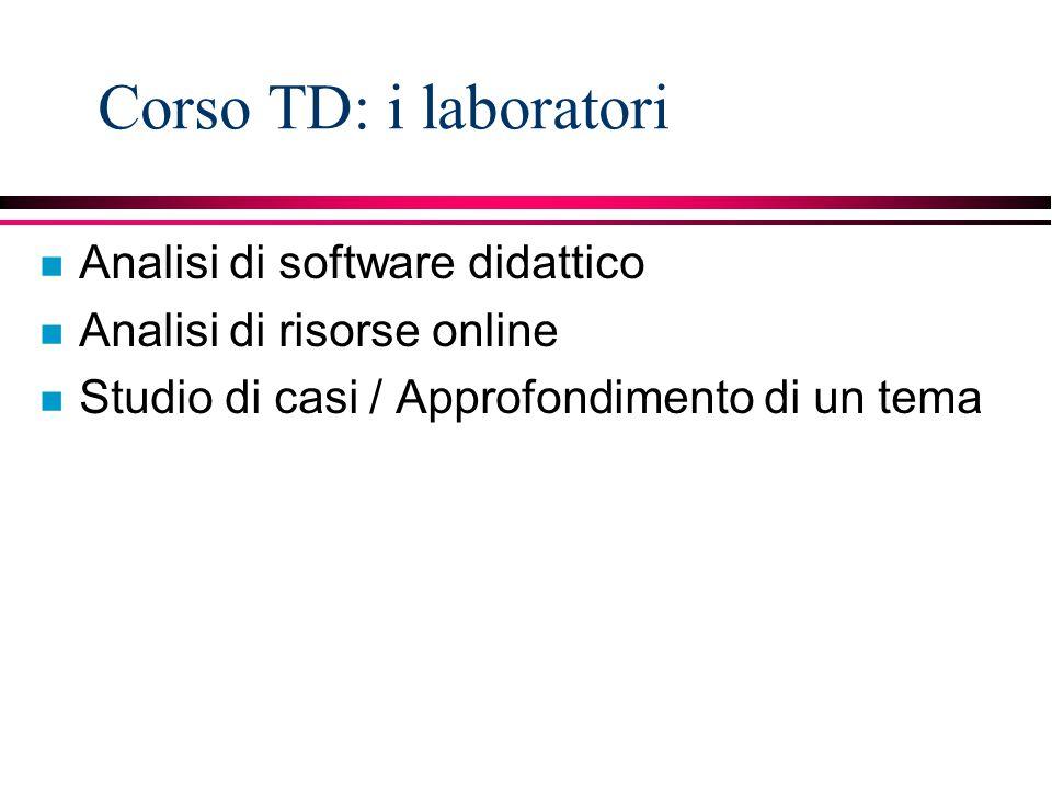Corso TD: i laboratori n Analisi di software didattico n Analisi di risorse online n Studio di casi / Approfondimento di un tema