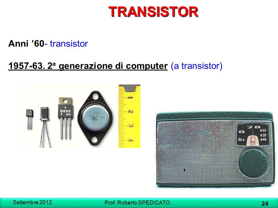 TRANSISTOR Anni '60- transistor 1957-63. 2 a generazione di computer (a transistor) Settembre 2012 24 Prof. Roberto SPEDICATO