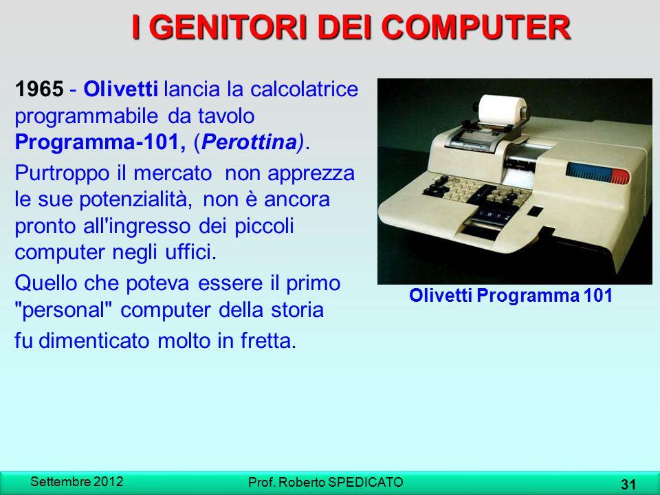 IGENITORI DEI COMPUTER I GENITORI DEI COMPUTER Settembre 2012 31 Prof. Roberto SPEDICATO Olivetti Programma 101 1965 - Olivetti lancia la calcolatrice