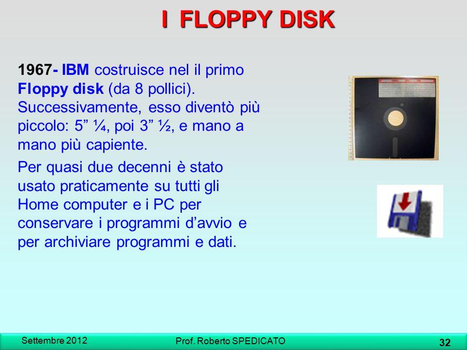 IFLOPPY DISK I FLOPPY DISK Settembre 2012 32 Prof. Roberto SPEDICATO 1967- IBM costruisce nel il primo Floppy disk (da 8 pollici). Successivamente, es