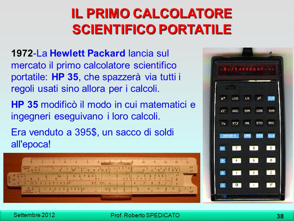 IL PRIMO CALCOLATORE SCIENTIFICO PORTATILE Settembre 2012 38 Prof. Roberto SPEDICATO 1972-La Hewlett Packard lancia sul mercato il primo calcolatore s