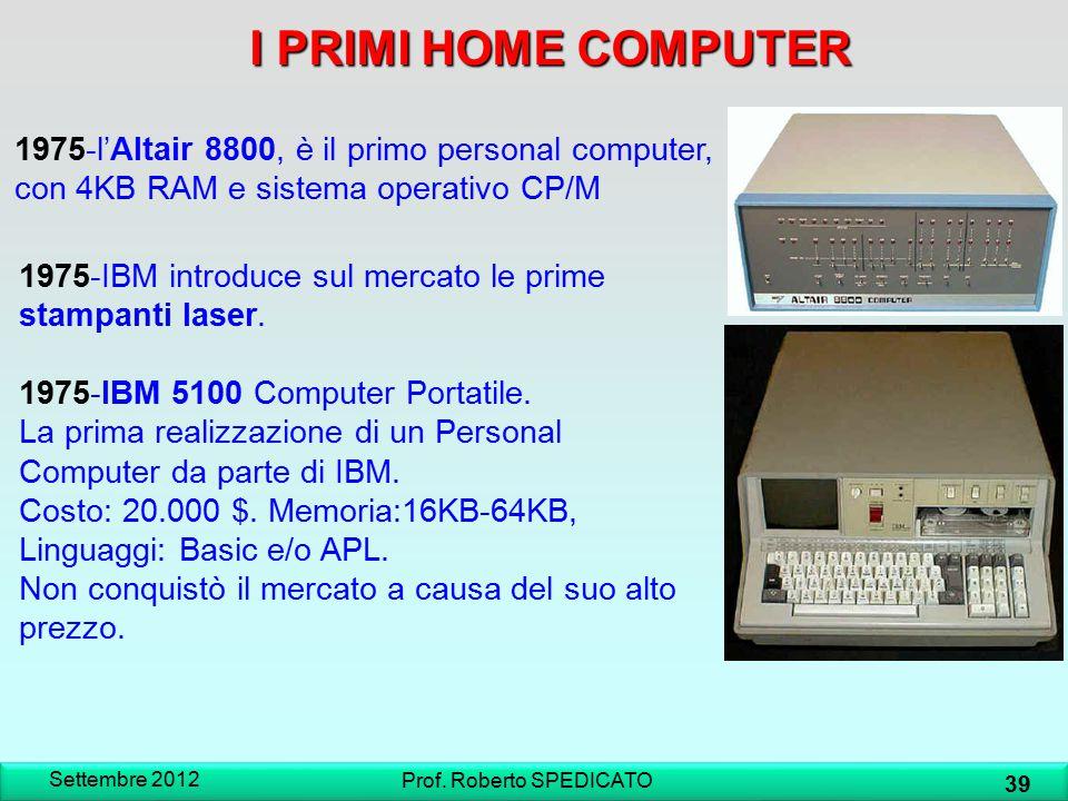I PRIMI HOME COMPUTER Settembre 2012 39 Prof. Roberto SPEDICATO 1975-l'Altair 8800, è il primo personal computer, con 4KB RAM e sistema operativo CP/M