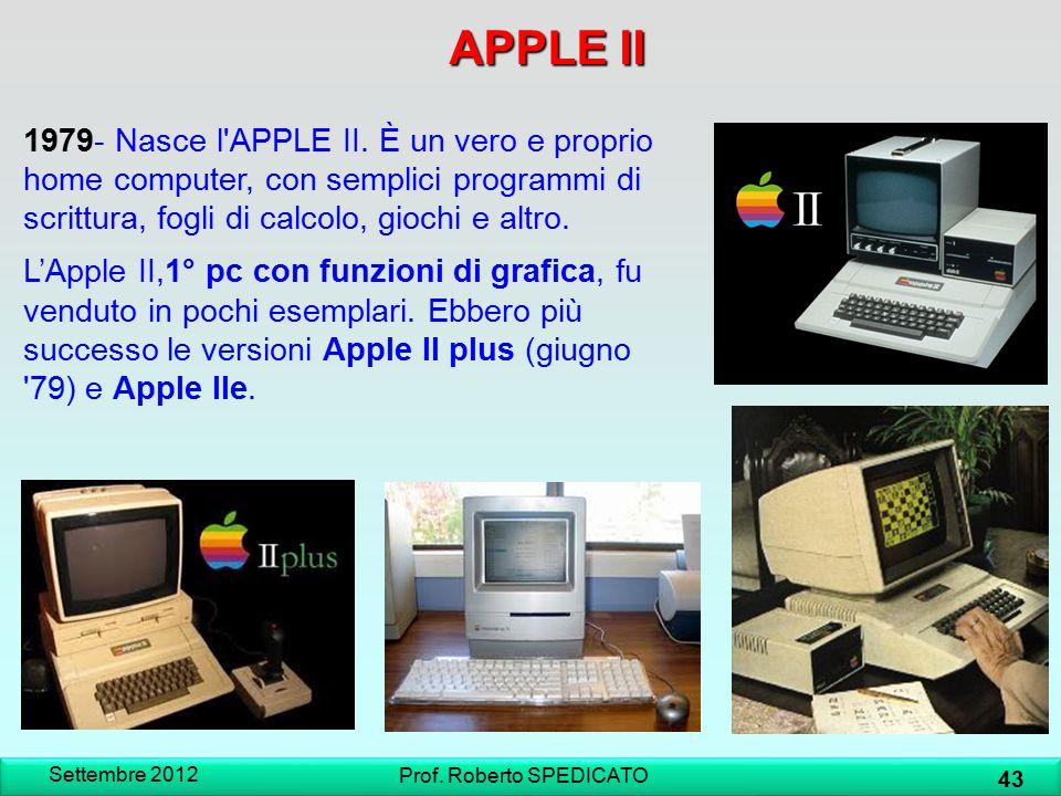 Settembre 2012 43 Prof. Roberto SPEDICATO 1979- Nasce l'APPLE II. È un vero e proprio home computer, con semplici programmi di scrittura, fogli di cal