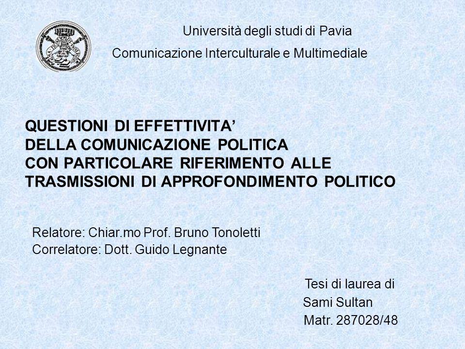 QUESTIONI DI EFFETTIVITA' DELLA COMUNICAZIONE POLITICA CON PARTICOLARE RIFERIMENTO ALLE TRASMISSIONI DI APPROFONDIMENTO POLITICO Università degli studi di Pavia Comunicazione Interculturale e Multimediale Correlatore: Dott.