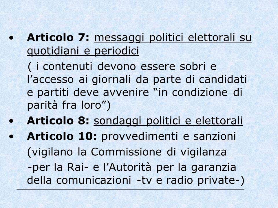 Articolo 7: messaggi politici elettorali su quotidiani e periodici ( i contenuti devono essere sobri e l'accesso ai giornali da parte di candidati e partiti deve avvenire in condizione di parità fra loro ) Articolo 8: sondaggi politici e elettorali Articolo 10: provvedimenti e sanzioni (vigilano la Commissione di vigilanza -per la Rai- e l'Autorità per la garanzia della comunicazioni -tv e radio private-)