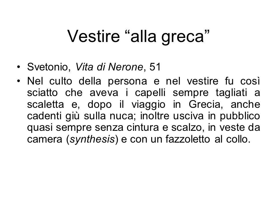 """Vestire """"alla greca"""" Svetonio, Vita di Nerone, 51 Nel culto della persona e nel vestire fu così sciatto che aveva i capelli sempre tagliati a scaletta"""