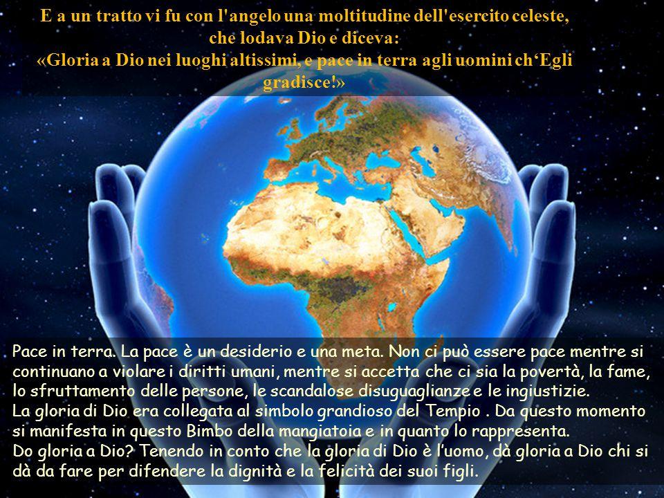 E a un tratto vi fu con l angelo una moltitudine dell esercito celeste, che lodava Dio e diceva: «Gloria a Dio nei luoghi altissimi, e pace in terra agli uomini ch'Egli gradisce!» Pace in terra.
