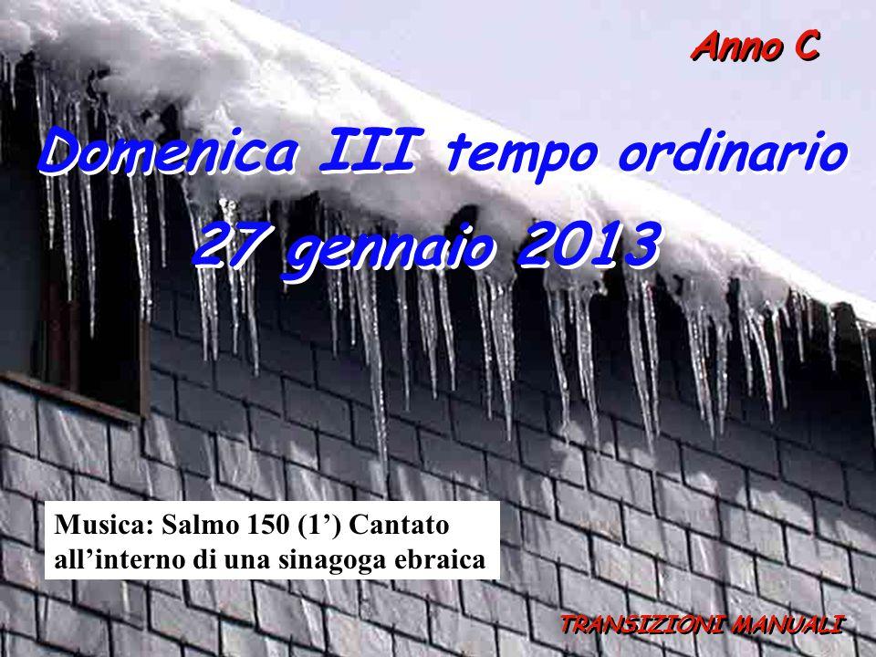 Anno C Domenica III tempo ordinario 27 gennaio 2013 TRANSIZIONI MANUALI Musica: Salmo 150 (1') Cantato all'interno di una sinagoga ebraica