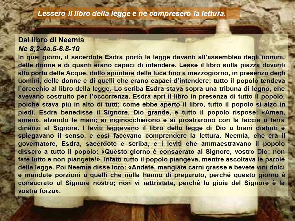 Dal libro di Neemìa Ne 8,2-4a.5-6.8-10 In quei giorni, il sacerdote Esdra portò la legge davanti all'assemblea degli uomini, delle donne e di quanti erano capaci di intendere.