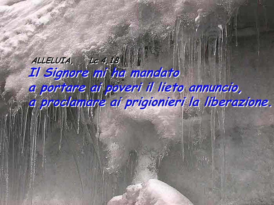 ALLELUIA, Lc 4,18 Il Signore mi ha mandato a portare ai poveri il lieto annuncio, a proclamare ai prigionieri la liberazione.