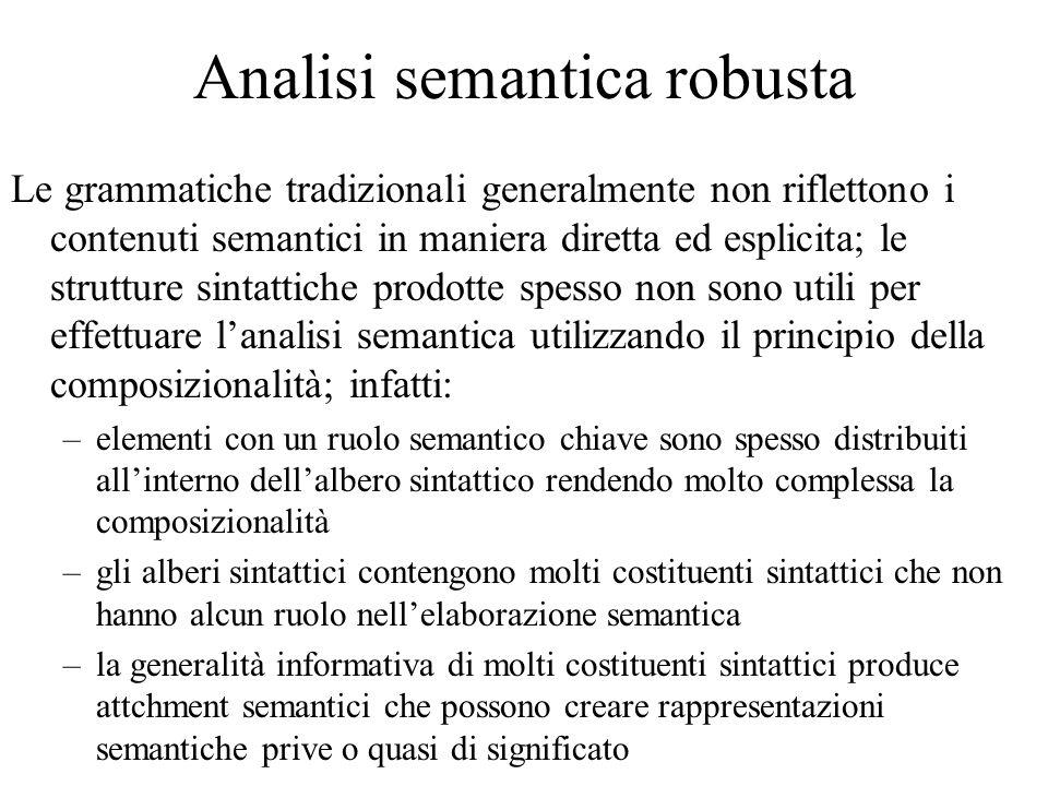 Analisi semantica robusta Le grammatiche tradizionali generalmente non riflettono i contenuti semantici in maniera diretta ed esplicita; le strutture sintattiche prodotte spesso non sono utili per effettuare l'analisi semantica utilizzando il principio della composizionalità; infatti: –elementi con un ruolo semantico chiave sono spesso distribuiti all'interno dell'albero sintattico rendendo molto complessa la composizionalità –gli alberi sintattici contengono molti costituenti sintattici che non hanno alcun ruolo nell'elaborazione semantica –la generalità informativa di molti costituenti sintattici produce attchment semantici che possono creare rappresentazioni semantiche prive o quasi di significato