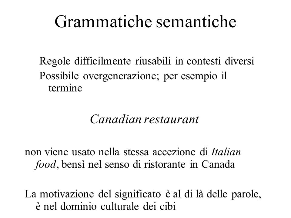 Grammatiche semantiche Regole difficilmente riusabili in contesti diversi Possibile overgenerazione; per esempio il termine Canadian restaurant non viene usato nella stessa accezione di Italian food, bensì nel senso di ristorante in Canada La motivazione del significato è al di là delle parole, è nel dominio culturale dei cibi