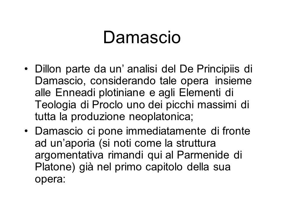 Damascio Dillon parte da un' analisi del De Principiis di Damascio, considerando tale opera insieme alle Enneadi plotiniane e agli Elementi di Teologia di Proclo uno dei picchi massimi di tutta la produzione neoplatonica; Damascio ci pone immediatamente di fronte ad un'aporia (si noti come la struttura argomentativa rimandi qui al Parmenide di Platone) già nel primo capitolo della sua opera: