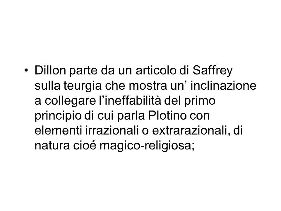 Dillon parte da un articolo di Saffrey sulla teurgia che mostra un' inclinazione a collegare l'ineffabilità del primo principio di cui parla Plotino con elementi irrazionali o extrarazionali, di natura cioé magico-religiosa;