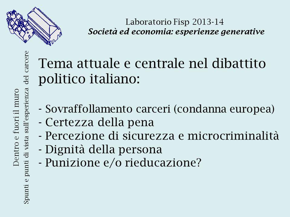 Tema attuale e centrale nel dibattito politico italiano: - Sovraffollamento carceri (condanna europea) - Certezza della pena - Percezione di sicurezza e microcriminalità - Dignità della persona - Punizione e/o rieducazione.