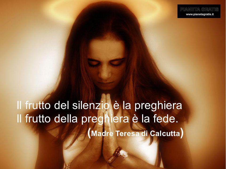 Il frutto del silenzio è la preghiera Il frutto della preghiera è la fede. ( Madre Teresa di Calcutta )